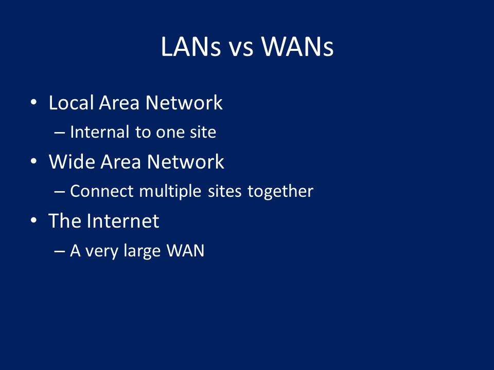 LANs vs WANs Local Area Network – Internal to one site Wide Area Network – Connect multiple sites together The Internet – A very large WAN
