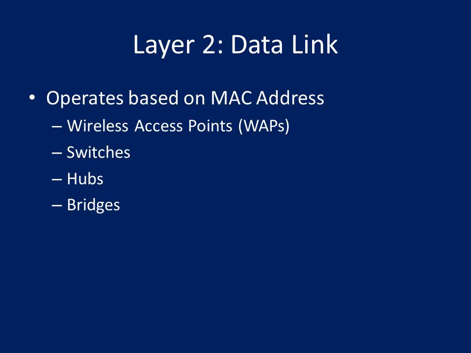 Layer 2: Data Link Operates based on MAC Address – Wireless Access Points (WAPs) – Switches – Hubs – Bridges