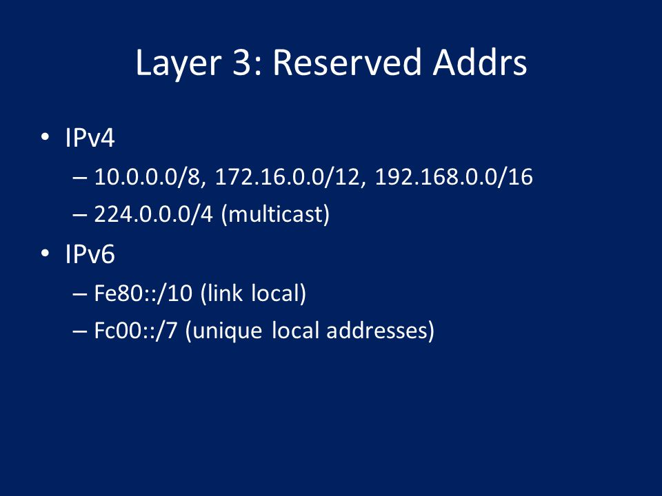 Layer 3: Reserved Addrs IPv4 – 10.0.0.0/8, 172.16.0.0/12, 192.168.0.0/16 – 224.0.0.0/4 (multicast) IPv6 – Fe80::/10 (link local) – Fc00::/7 (unique local addresses)