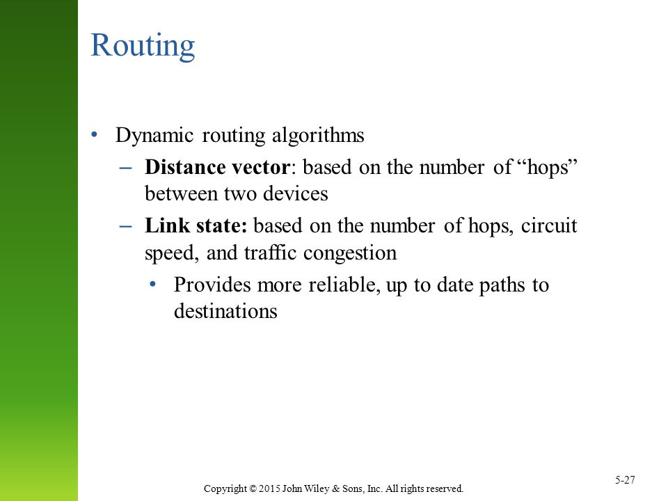 """Copyright © 2015 John Wiley & Sons, Inc. All rights reserved. 5-27 Routing Dynamic routing algorithms – Distance vector: based on the number of """"hops"""""""