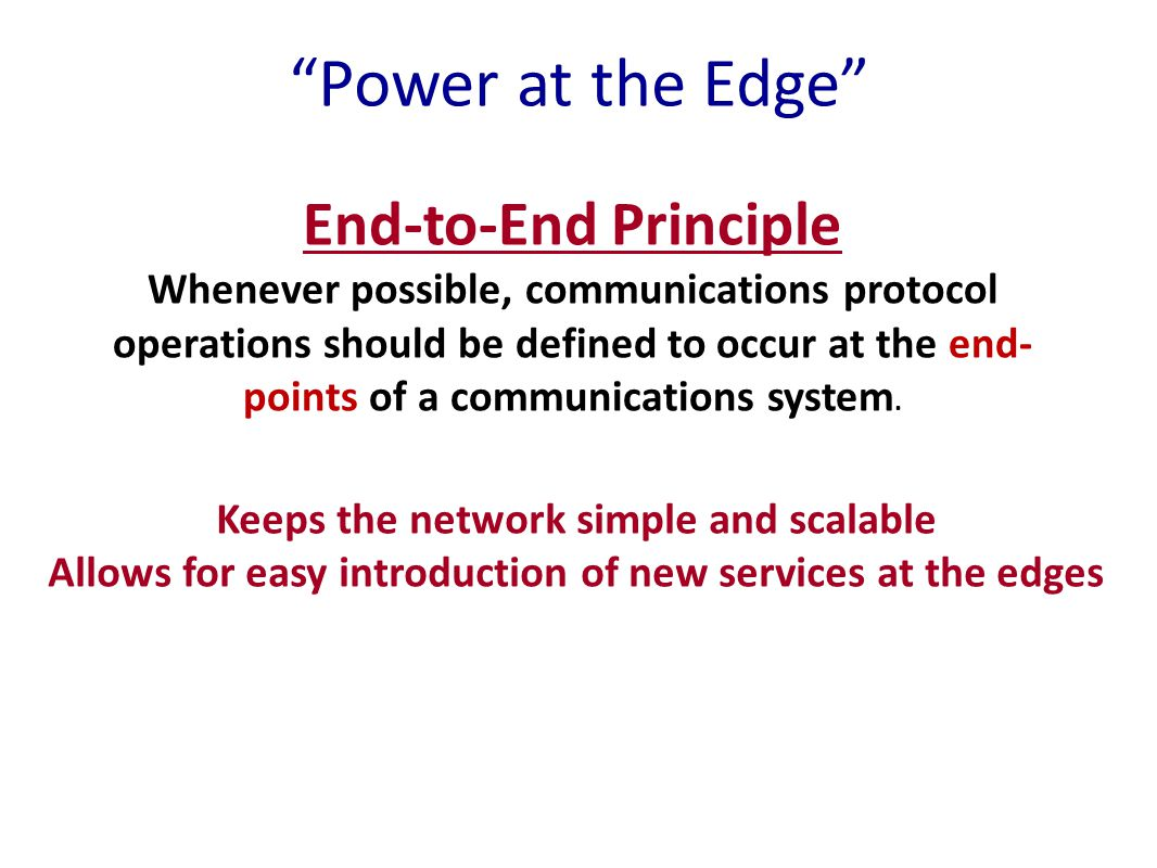Power at the Edge End-to-End Principle Whenever possible, communications protocol operations should be defined to occur at the end- points of a communications system.