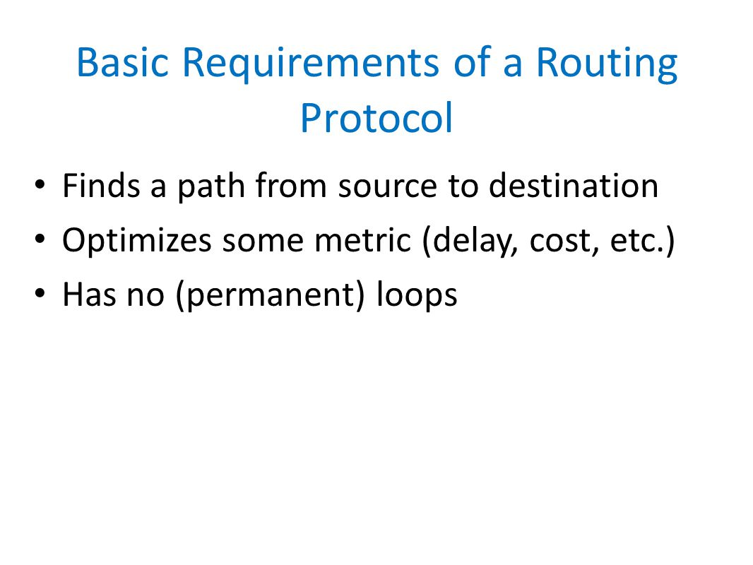 Basic Requirements of a Routing Protocol Finds a path from source to destination Optimizes some metric (delay, cost, etc.) Has no (permanent) loops