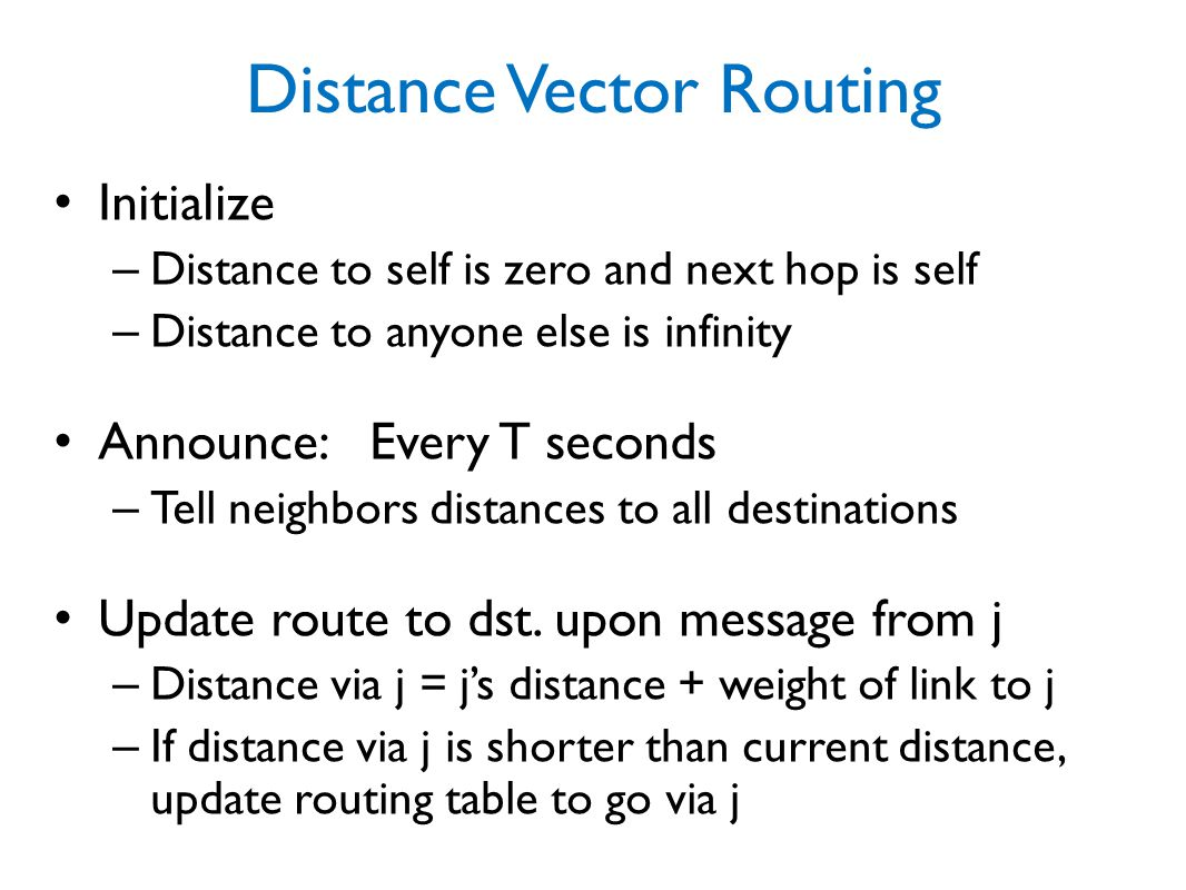 Distance Vector Routing Initialize – Distance to self is zero and next hop is self – Distance to anyone else is infinity Announce: Every T seconds – Tell neighbors distances to all destinations Update route to dst.