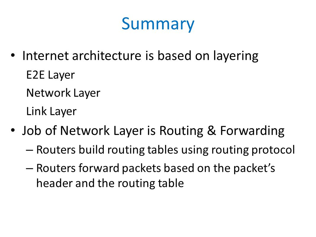 Summary Internet architecture is based on layering E2E Layer Network Layer Link Layer Job of Network Layer is Routing & Forwarding – Routers build routing tables using routing protocol – Routers forward packets based on the packet's header and the routing table
