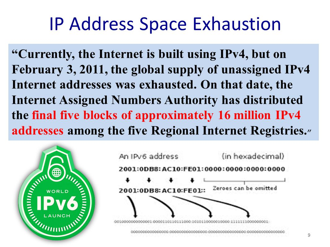 IP Address Space Exhaustion 9 Currently, the Internet is built using IPv4, but on February 3, 2011, the global supply of unassigned IPv4 Internet addresses was exhausted.