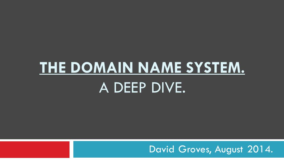 THE DOMAIN NAME SYSTEM. A DEEP DIVE. David Groves, August 2014.