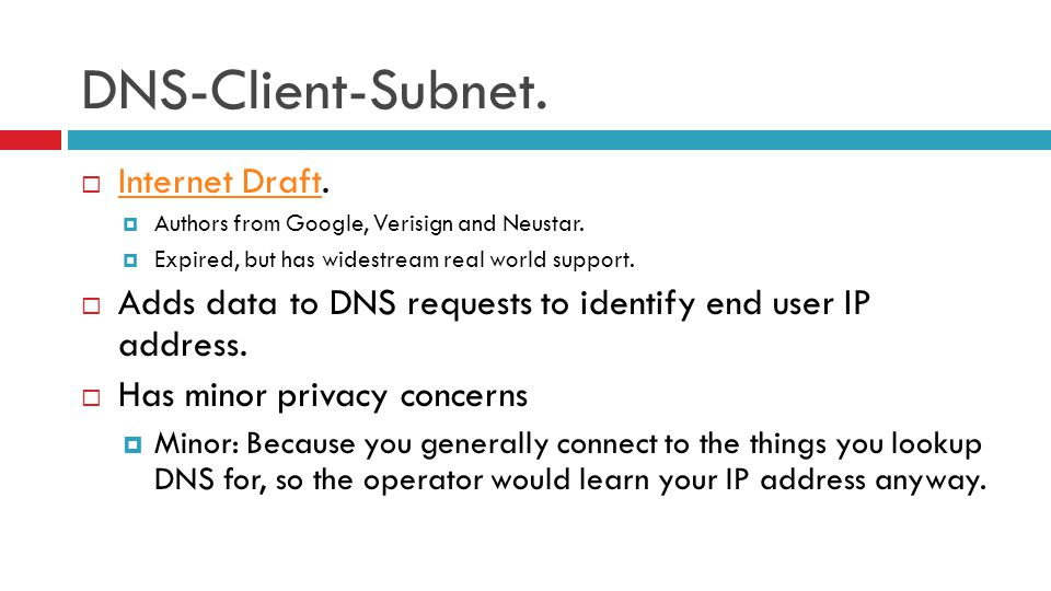 DNS-Client-Subnet.  Internet Draft. Internet Draft  Authors from Google, Verisign and Neustar.  Expired, but has widestream real world support.  A
