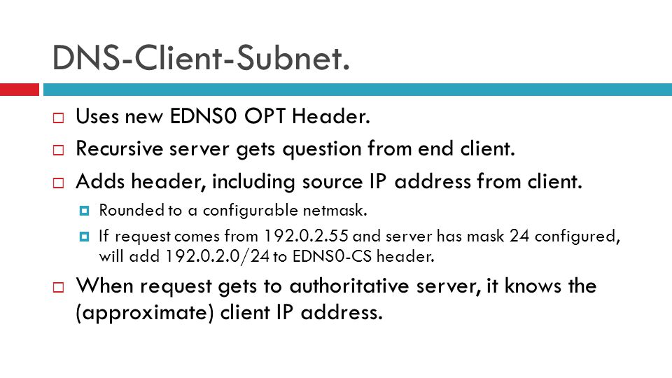DNS-Client-Subnet.  Uses new EDNS0 OPT Header.  Recursive server gets question from end client.  Adds header, including source IP address from clie