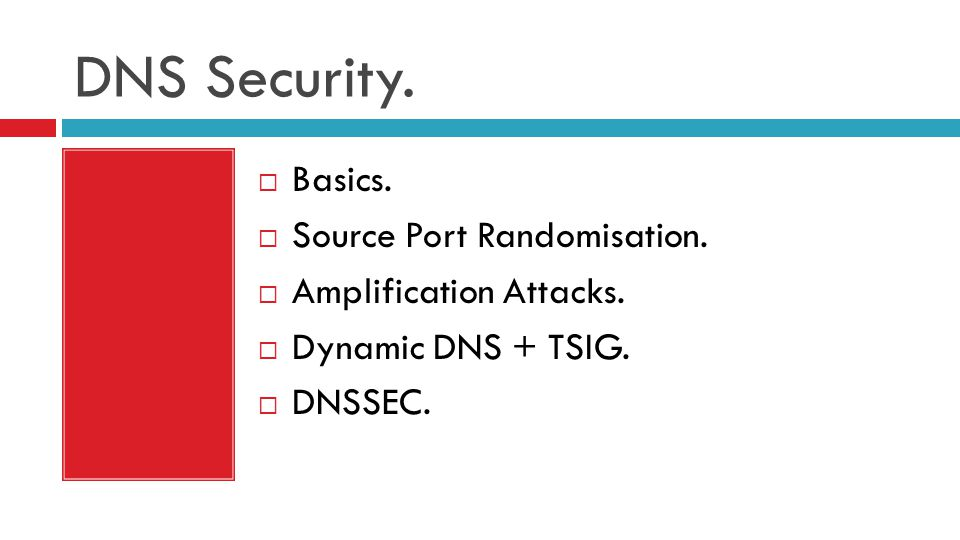 DNS Security.  Basics.  Source Port Randomisation.  Amplification Attacks.  Dynamic DNS + TSIG.  DNSSEC.