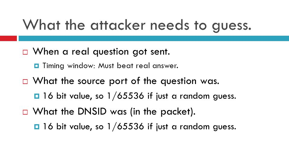 What the attacker needs to guess.  When a real question got sent.  Timing window: Must beat real answer.  What the source port of the question was.
