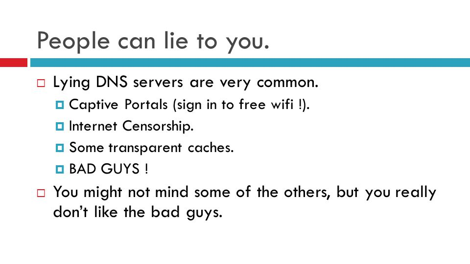 People can lie to you.  Lying DNS servers are very common.  Captive Portals (sign in to free wifi !).  Internet Censorship.  Some transparent cach