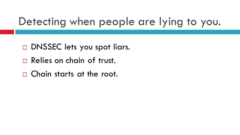 Detecting when people are lying to you.  DNSSEC lets you spot liars.  Relies on chain of trust.  Chain starts at the root.
