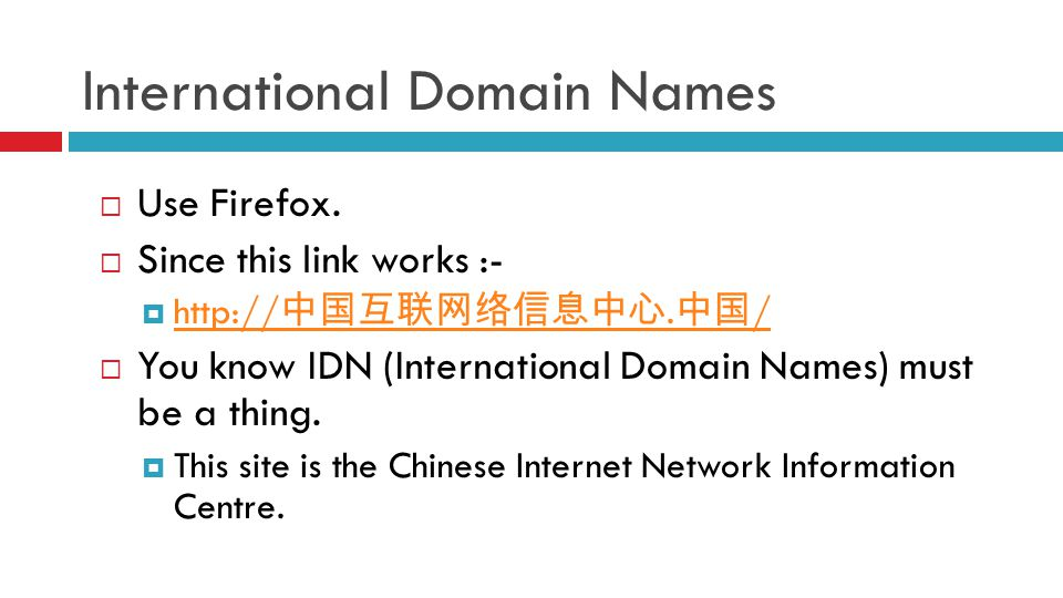 International Domain Names  Use Firefox.  Since this link works :-  http:// 中国互联网络信息中心. 中国 / http:// 中国互联网络信息中心. 中国 /  You know IDN (International