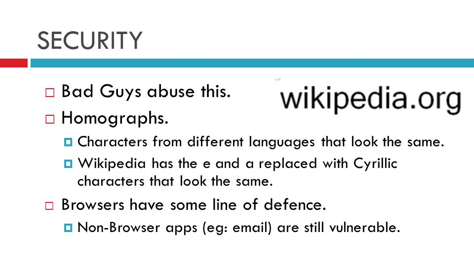 SECURITY  Bad Guys abuse this.  Homographs.  Characters from different languages that look the same.  Wikipedia has the e and a replaced with Cyri