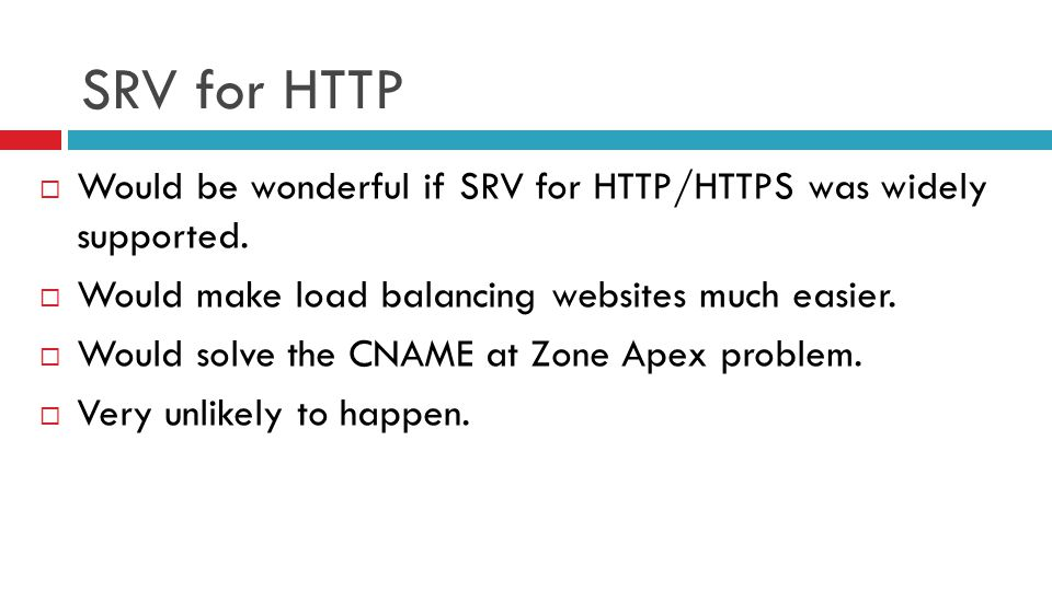 SRV for HTTP  Would be wonderful if SRV for HTTP/HTTPS was widely supported.  Would make load balancing websites much easier.  Would solve the CNAM
