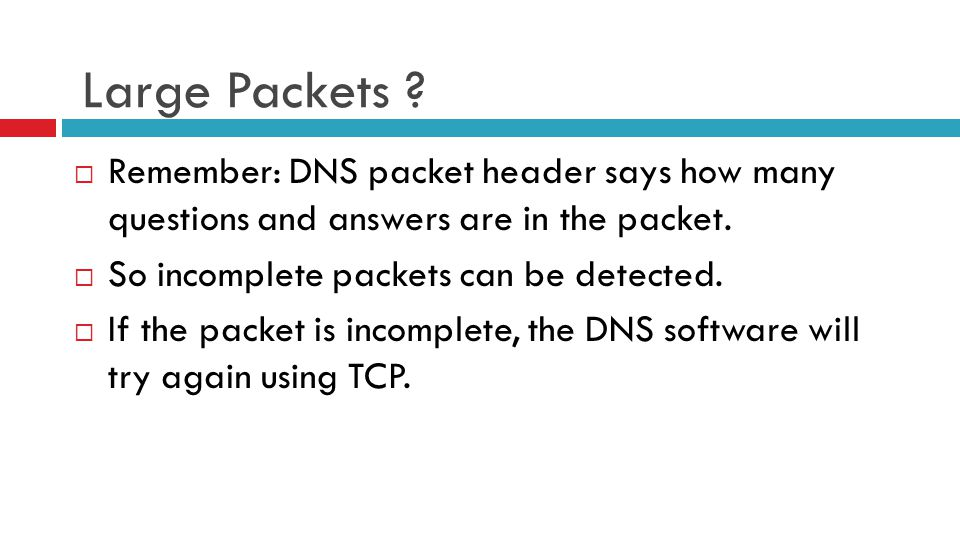 Large Packets ?  Remember: DNS packet header says how many questions and answers are in the packet.  So incomplete packets can be detected.  If the