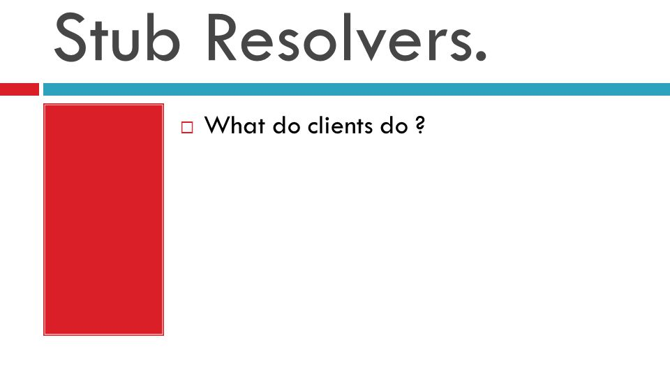 Stub Resolvers.  What do clients do ?