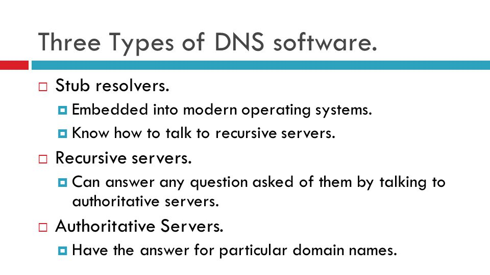 Three Types of DNS software.  Stub resolvers.  Embedded into modern operating systems.  Know how to talk to recursive servers.  Recursive servers.
