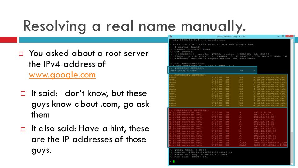 Resolving a real name manually.  You asked about a root server the IPv4 address of www.google.com www.google.com  It said: I don't know, but these g