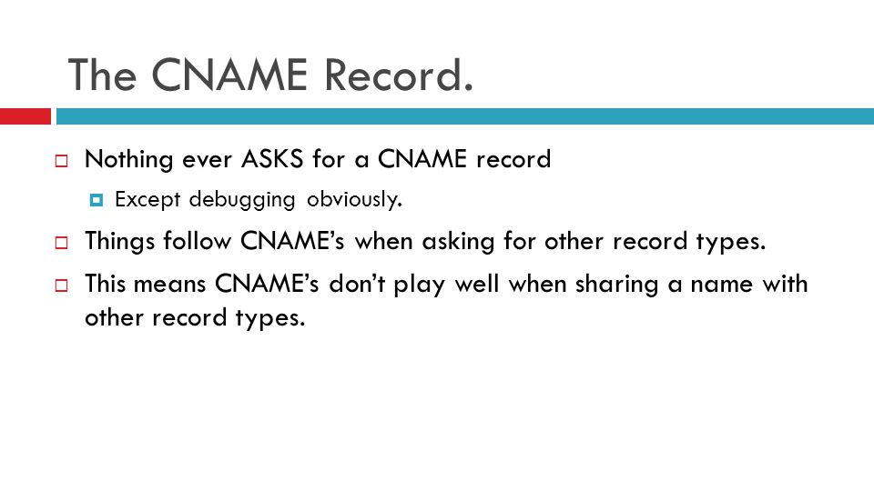The CNAME Record.  Nothing ever ASKS for a CNAME record  Except debugging obviously.  Things follow CNAME's when asking for other record types.  T