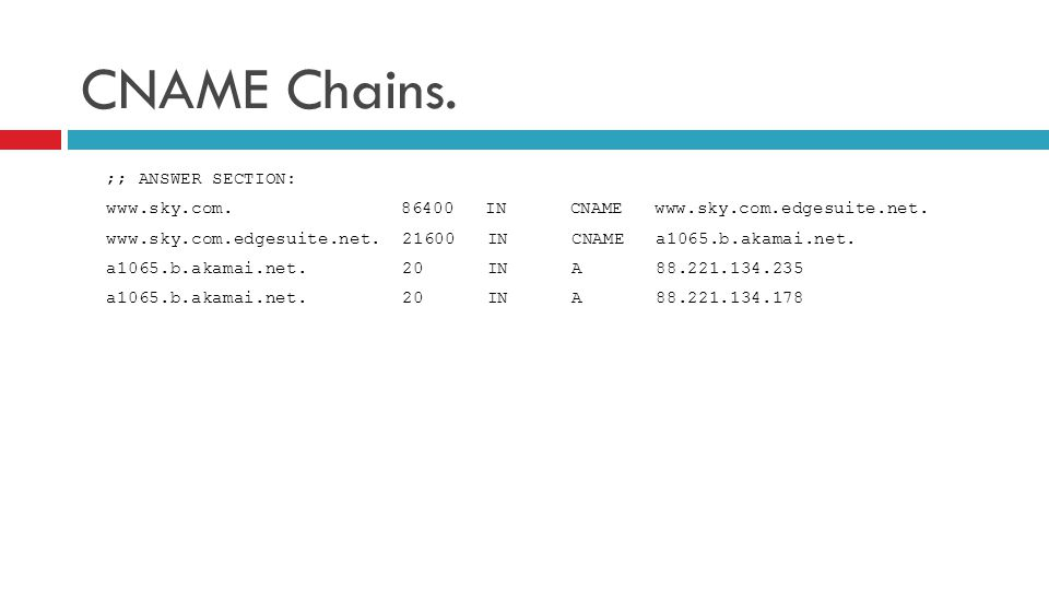CNAME Chains. ;; ANSWER SECTION: www.sky.com. 86400 IN CNAME www.sky.com.edgesuite.net. www.sky.com.edgesuite.net. 21600 IN CNAME a1065.b.akamai.net.