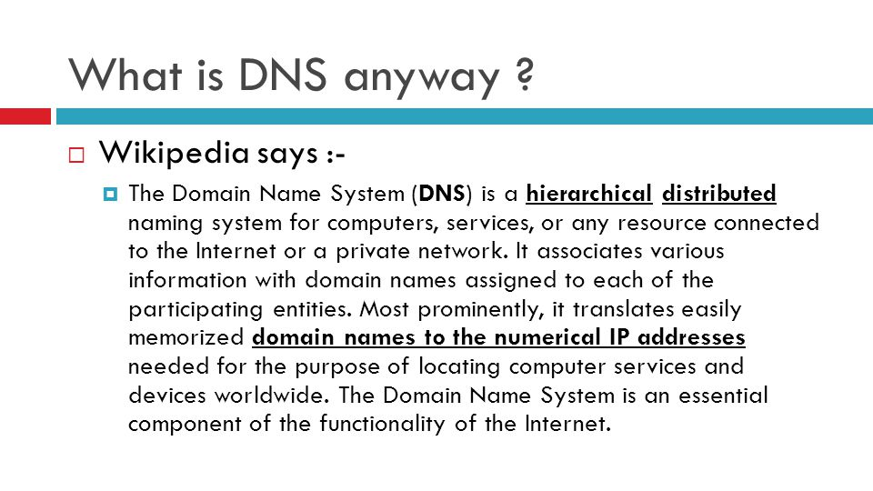 What is DNS anyway ?  Wikipedia says :-  The Domain Name System (DNS) is a hierarchical distributed naming system for computers, services, or any re