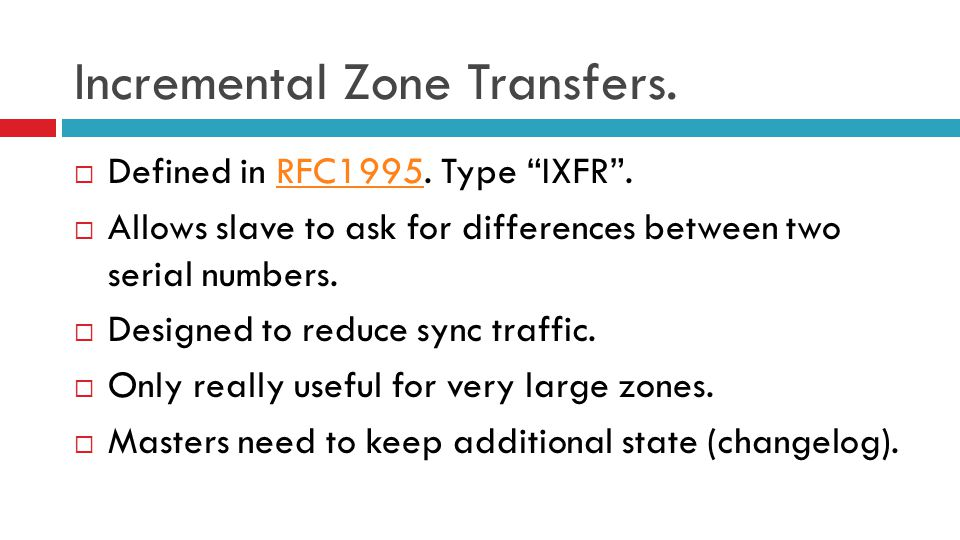 "Incremental Zone Transfers.  Defined in RFC1995. Type ""IXFR"".RFC1995  Allows slave to ask for differences between two serial numbers.  Designed to"