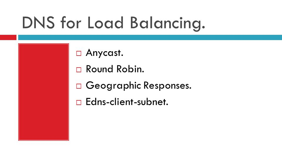 DNS for Load Balancing.  Anycast.  Round Robin.  Geographic Responses.  Edns-client-subnet.