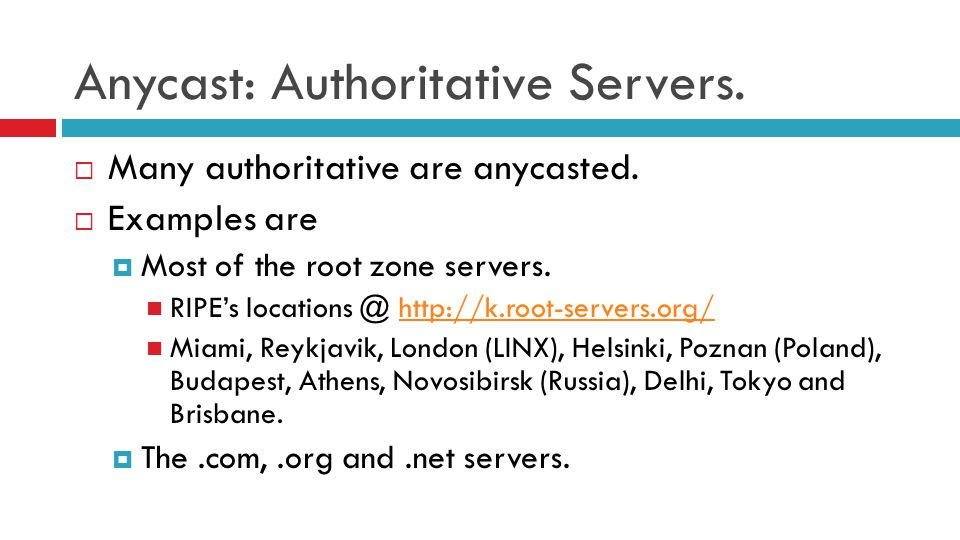 Anycast: Authoritative Servers.  Many authoritative are anycasted.  Examples are  Most of the root zone servers. RIPE's locations @ http://k.root-s