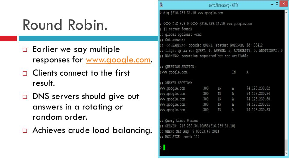 Round Robin.  Earlier we say multiple responses for www.google.com.www.google.com  Clients connect to the first result.  DNS servers should give ou