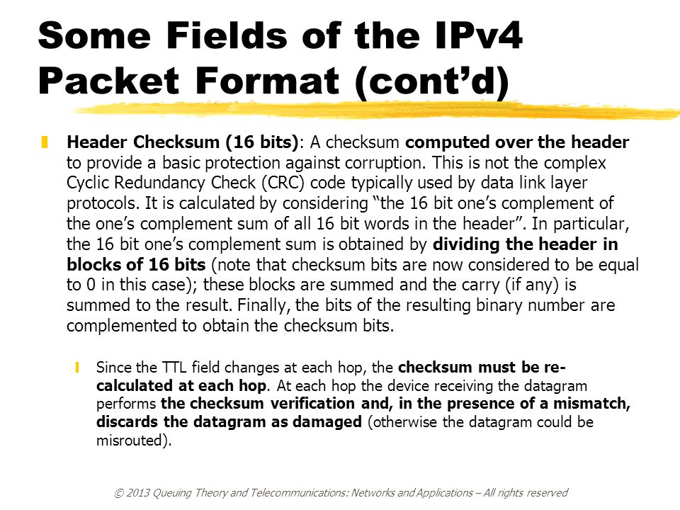 Some Fields of the IPv4 Packet Format (cont'd) zHeader Checksum (16 bits): A checksum computed over the header to provide a basic protection against c