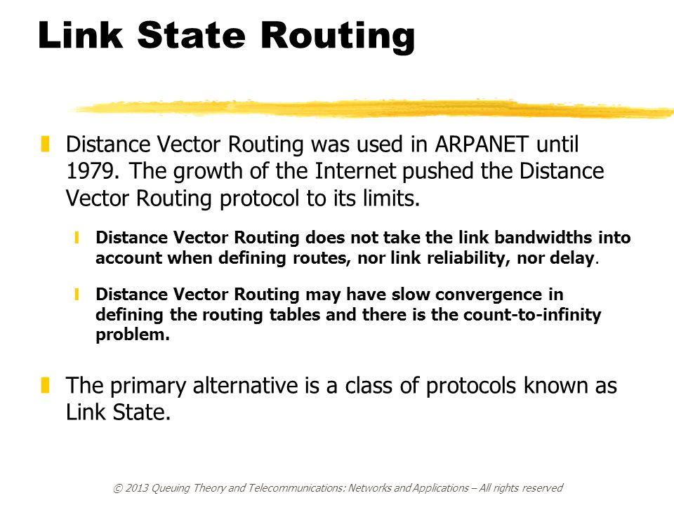 zDistance Vector Routing was used in ARPANET until 1979. The growth of the Internet pushed the Distance Vector Routing protocol to its limits. yDistan