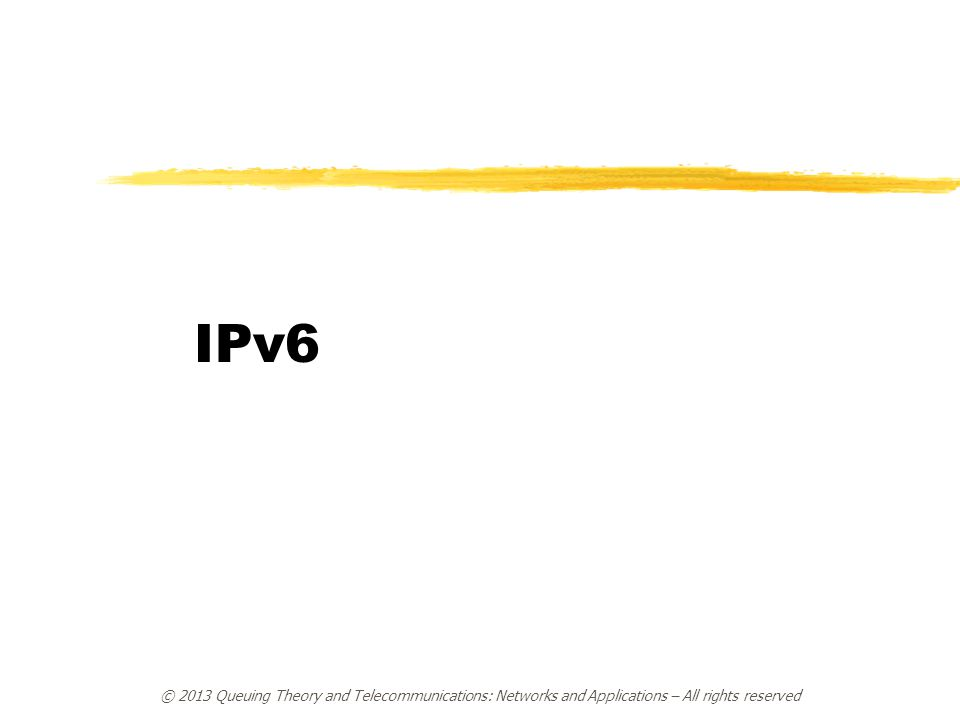 © 2013 Queuing Theory and Telecommunications: Networks and Applications – All rights reserved IPv6