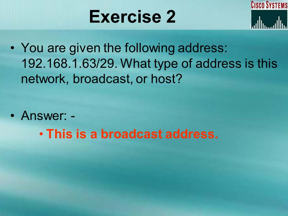 Exercise 2 You are given the following address: 192.168.1.63/29. What type of address is this network, broadcast, or host? Answer: - This is a broadca