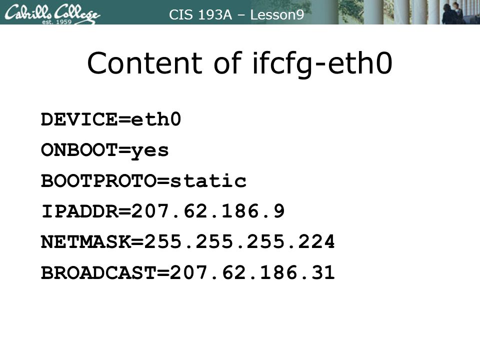 CIS 193A – Lesson9 Content of ifcfg-eth0 DEVICE=eth0 ONBOOT=yes BOOTPROTO=static IPADDR=207.62.186.9 NETMASK=255.255.255.224 BROADCAST=207.62.186.31