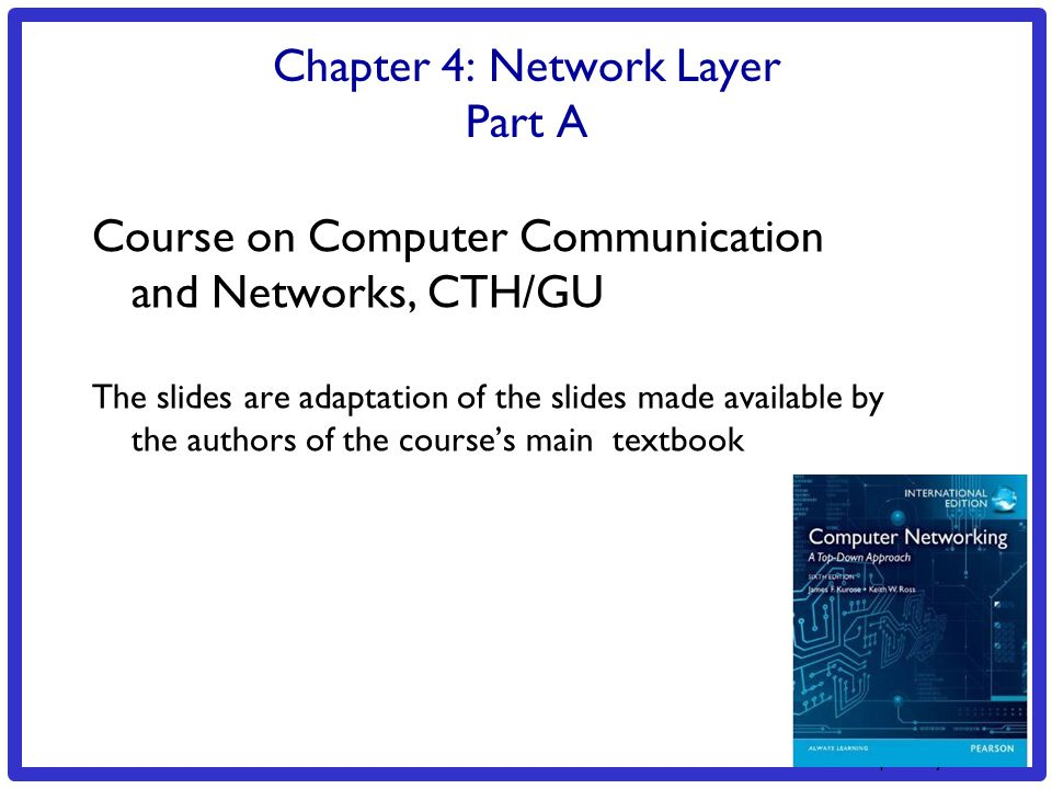 3: Transport Layer 3a-1 Chapter 4: Network Layer Part A Course on Computer Communication and Networks, CTH/GU The slides are adaptation of the slides made available by the authors of the course's main textbook