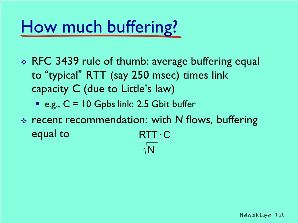 """Network Layer 4-26 How much buffering?  RFC 3439 rule of thumb: average buffering equal to """"typical"""" RTT (say 250 msec) times link capacity C (due to"""