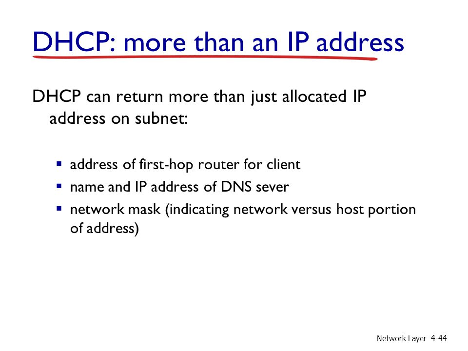 Network Layer 4-44 DHCP: more than an IP address DHCP can return more than just allocated IP address on subnet:  address of first-hop router for client  name and IP address of DNS sever  network mask (indicating network versus host portion of address)
