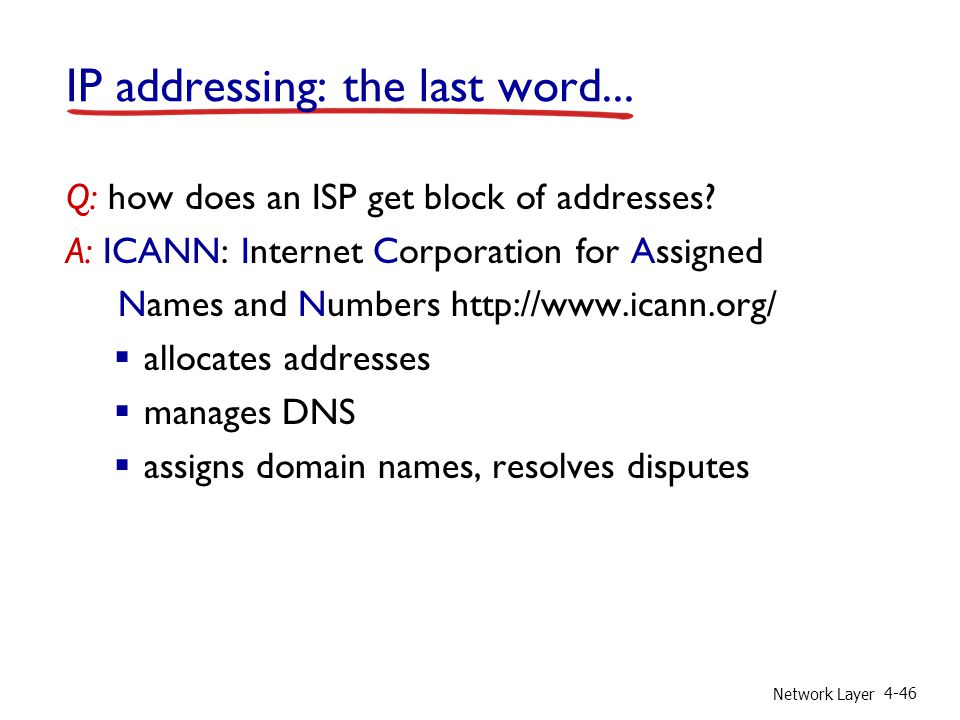 Network Layer 4-46 IP addressing: the last word... Q: how does an ISP get block of addresses? A: ICANN: Internet Corporation for Assigned Names and Nu