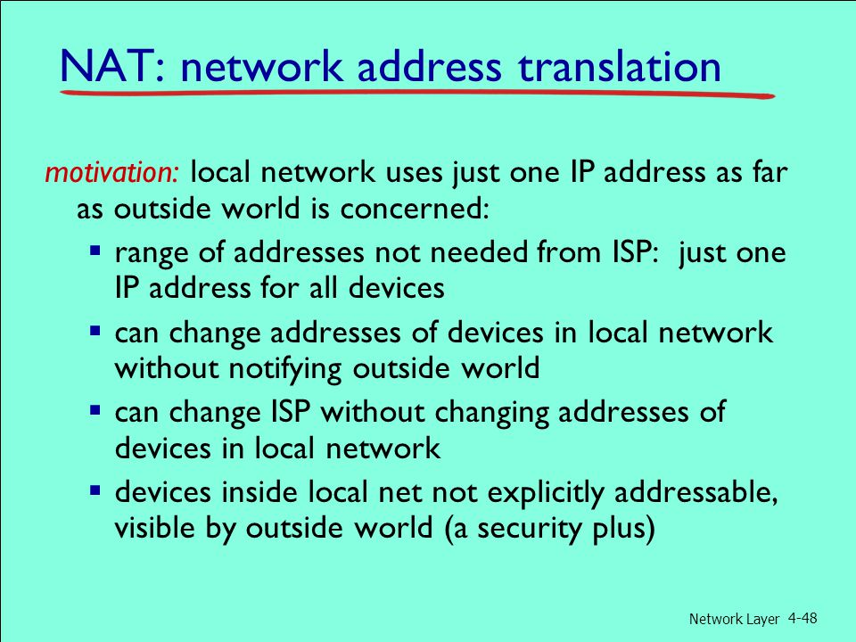 Network Layer 4-48 motivation: local network uses just one IP address as far as outside world is concerned:  range of addresses not needed from ISP: just one IP address for all devices  can change addresses of devices in local network without notifying outside world  can change ISP without changing addresses of devices in local network  devices inside local net not explicitly addressable, visible by outside world (a security plus) NAT: network address translation