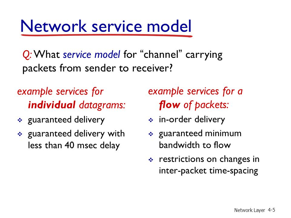 Network Layer 4-6 Connection, connection-less service  datagram network provides network-layer connectionless service (Internet model)  virtual-circuit network provides network-layer connection service (not in Internet)  analogous to TCP/UDP connection-oriented / connectionless transport-layer services, but:  service: host-to-host  no choice: network provides one or the other  implementation: in network core