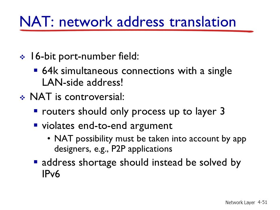 Network Layer 4-51  16-bit port-number field:  64k simultaneous connections with a single LAN-side address!  NAT is controversial:  routers should