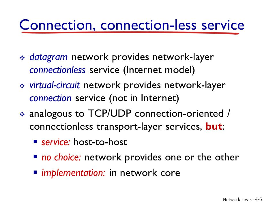 Network Layer 4-6 Connection, connection-less service  datagram network provides network-layer connectionless service (Internet model)  virtual-circuit network provides network-layer connection service (not in Internet)  analogous to TCP/UDP connection-oriented / connectionless transport-layer services, but:  service: host-to-host  no choice: network provides one or the other  implementation: in network core