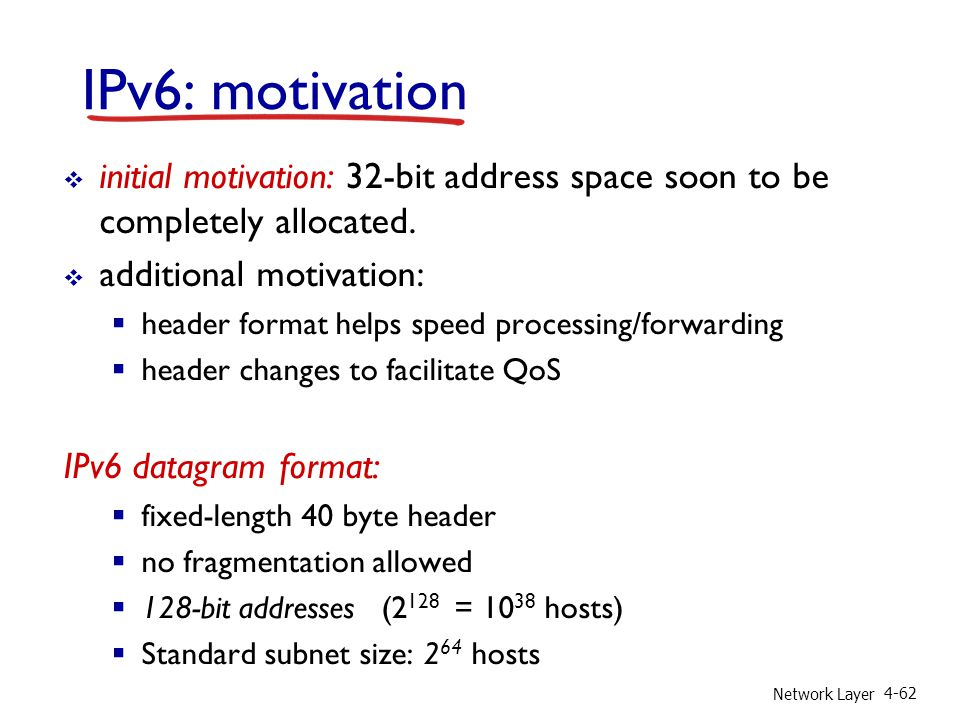 Network Layer 4-62 IPv6: motivation  initial motivation: 32-bit address space soon to be completely allocated.  additional motivation:  header form