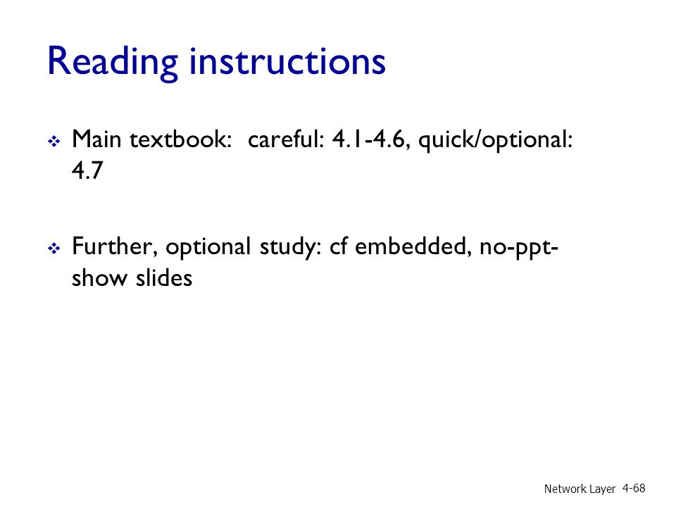 Reading instructions  Main textbook: careful: 4.1-4.6, quick/optional: 4.7  Further, optional study: cf embedded, no-ppt- show slides Network Layer 4-68