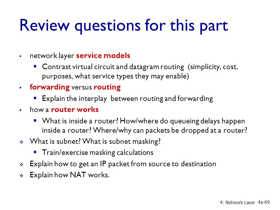 Review questions for this part  network layer service models  Contrast virtual circuit and datagram routing (simplicity, cost, purposes, what service types they may enable)  forwarding versus routing  Explain the interplay between routing and forwarding  how a router works  What is inside a router.