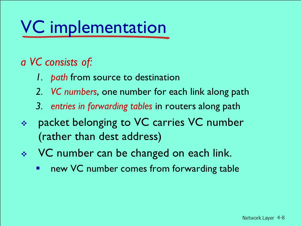 Network Layer 4-8 VC implementation a VC consists of: 1.path from source to destination 2.VC numbers, one number for each link along path 3.entries in forwarding tables in routers along path  packet belonging to VC carries VC number (rather than dest address)  VC number can be changed on each link.