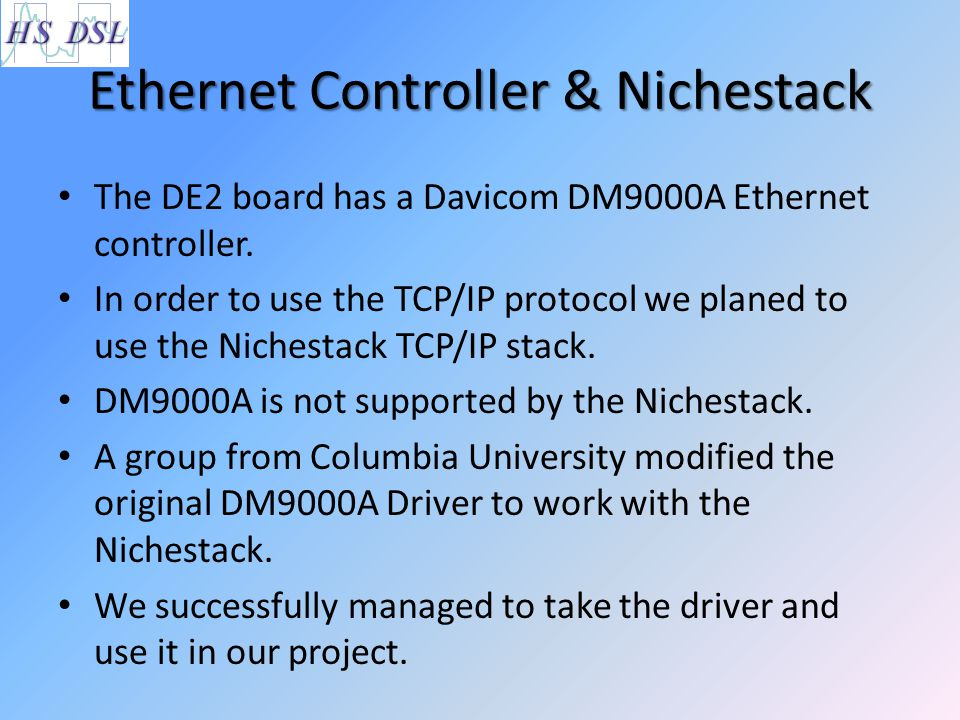 Ethernet Controller & Nichestack The DE2 board has a Davicom DM9000A Ethernet controller. In order to use the TCP/IP protocol we planed to use the Nic