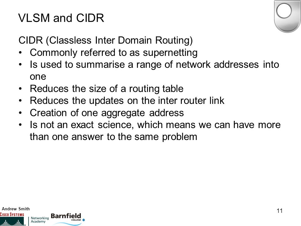 Andrew Smith 11 VLSM and CIDR CIDR (Classless Inter Domain Routing) Commonly referred to as supernetting Is used to summarise a range of network addresses into one Reduces the size of a routing table Reduces the updates on the inter router link Creation of one aggregate address Is not an exact science, which means we can have more than one answer to the same problem
