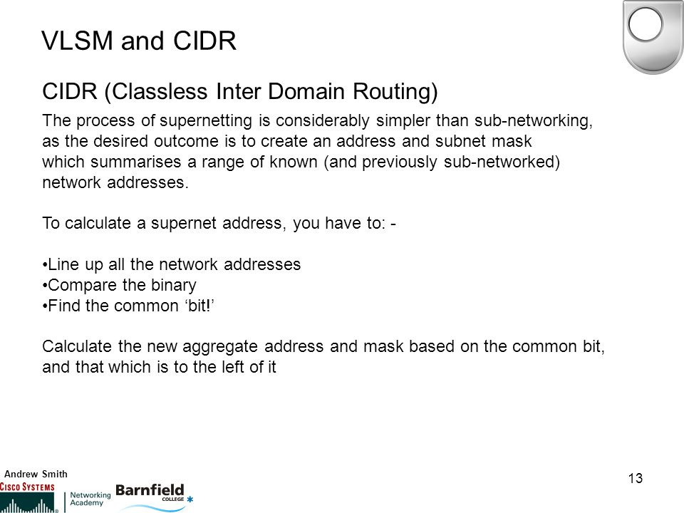 Andrew Smith 13 VLSM and CIDR CIDR (Classless Inter Domain Routing) The process of supernetting is considerably simpler than sub-networking, as the desired outcome is to create an address and subnet mask which summarises a range of known (and previously sub-networked) network addresses.